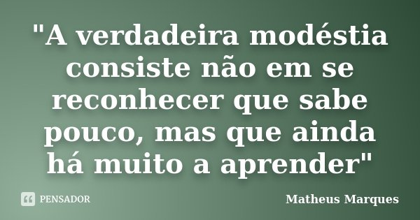 """""""A verdadeira modéstia consiste não em se reconhecer que sabe pouco, mas que ainda há muito a aprender""""... Frase de Matheus Marques."""