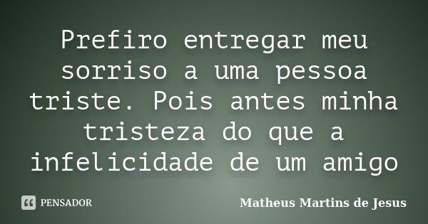 Prefiro entregar meu sorriso a uma pessoa triste. Pois antes minha tristeza do que a infelicidade de um amigo... Frase de Matheus Martins de Jesus.