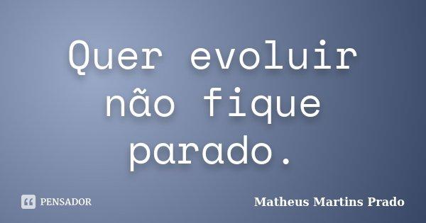 Quer evoluir não fique parado.... Frase de Matheus Martins Prado.
