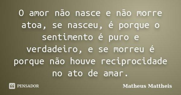 O amor não nasce e não morre atoa, se nasceu, é porque o sentimento é puro e verdadeiro, e se morreu é porque não houve reciprocidade no ato de amar.... Frase de Matheus Mattheis.