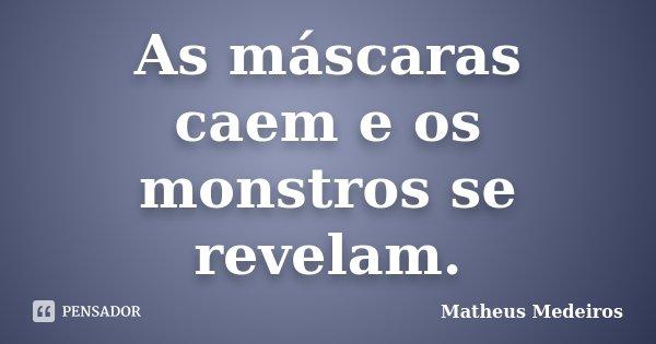 As máscaras caem e os monstros se revelam.... Frase de Matheus Medeiros.