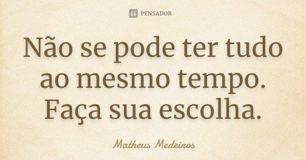 Não se pode ter tudo ao mesmo tempo. Faça sua escolha.... Frase de Matheus Medeiros.