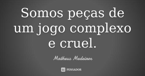 Somos peças de um jogo complexo e cruel.... Frase de Matheus Medeiros.