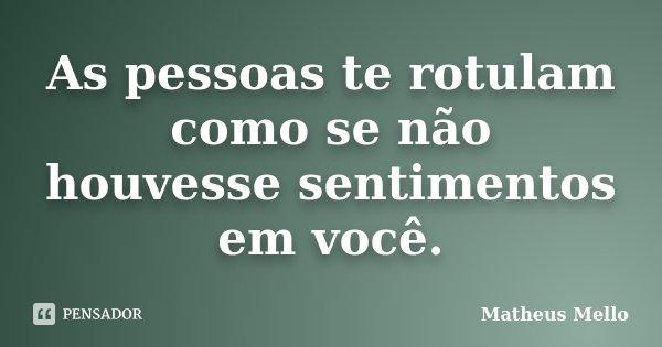 As pessoas te rotulam como se não houvesse sentimentos em você.... Frase de Matheus Mello.