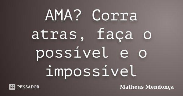 AMA? Corra atras, faça o possível e o impossível... Frase de Matheus Mendonça.