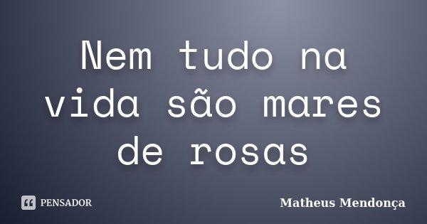 Nem tudo na vida são mares de rosas... Frase de Matheus Mendonça.