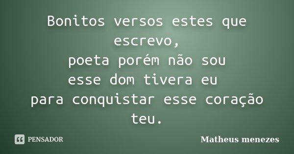 Bonitos versos estes que escrevo, poeta porém não sou esse dom tivera eu para conquistar esse coração teu.... Frase de Matheus Menezes.