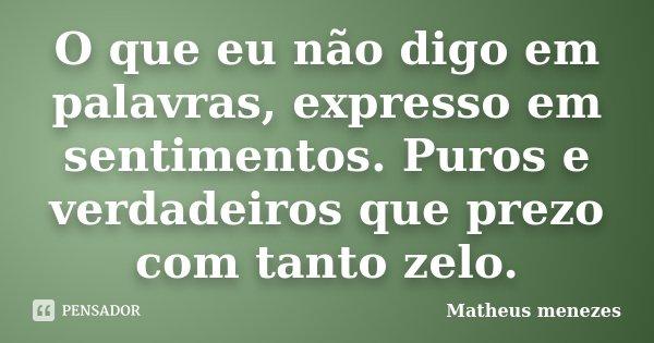O que eu não digo em palavras, expresso em sentimentos. Puros e verdadeiros que prezo com tanto zelo.... Frase de Matheus Menezes.