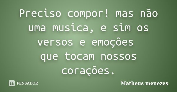 Preciso compor! mas não uma musica, e sim os versos e emoções que tocam nossos corações.... Frase de Matheus Menezes.