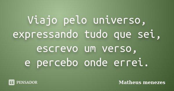 Viajo pelo universo, expressando tudo que sei, escrevo um verso, e percebo onde errei.... Frase de Matheus Menezes.