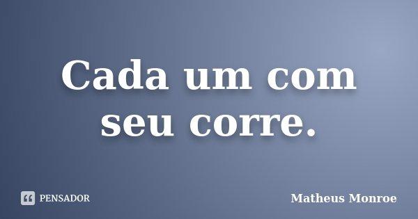 Cada um com seu corre.... Frase de Matheus Monroe.