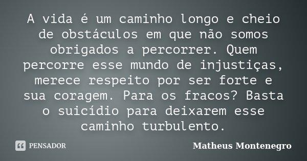 A vida é um caminho longo e cheio de obstáculos em que não somos obrigados a percorrer. Quem percorre esse mundo de injustiças, merece respeito por ser forte e ... Frase de Matheus Montenegro.