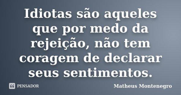Idiotas são aqueles que por medo da rejeição, não tem coragem de declarar seus sentimentos.... Frase de Matheus Montenegro.
