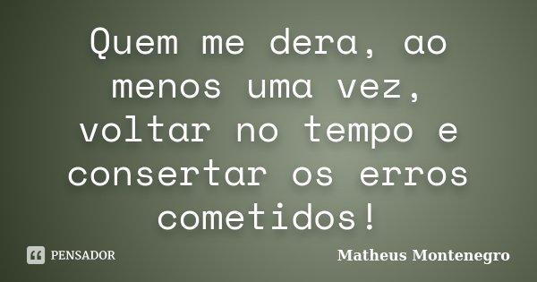 Quem me dera, ao menos uma vez, voltar no tempo e consertar os erros cometidos!... Frase de Matheus Montenegro.