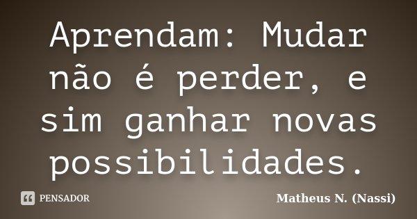 Aprendam: Mudar não é perder, e sim ganhar novas possibilidades.... Frase de Matheus N. (Nassi).