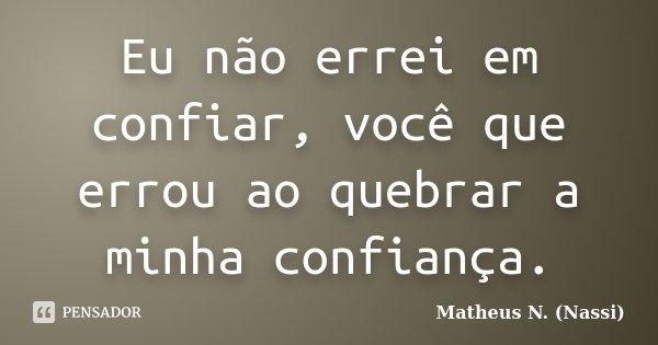 Eu não errei em confiar, você que errou ao quebrar a minha confiança.... Frase de Matheus N. (Nassi).