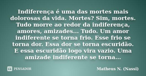 Indiferença é uma das mortes mais dolorosas da vida. Mortes? Sim, mortes. Tudo morre ao redor da indiferença, amores, amizades... Tudo. Um amor indiferente se t... Frase de Matheus N. (Nassi).