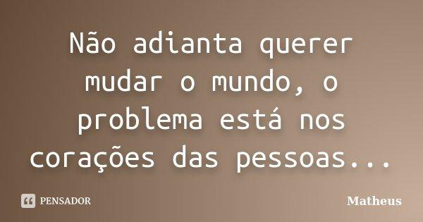 """""""Não adianta querer mudar o mundo, o problema está nos corações das pessoas...""""... Frase de Matheus."""