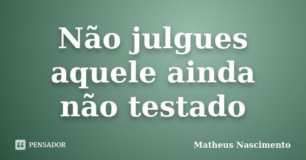 Não julgues aquele ainda não testado... Frase de Matheus Nascimento.