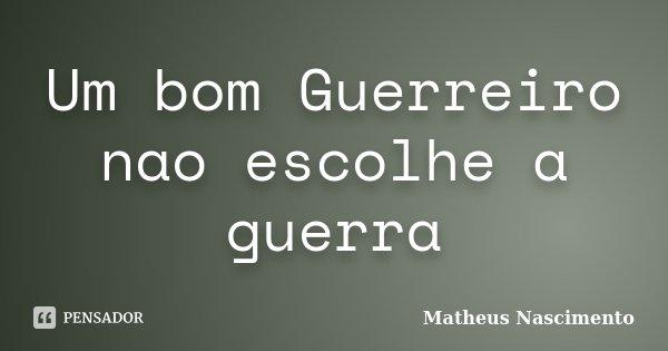 Um bom Guerreiro nao escolhe a guerra... Frase de Matheus Nascimento.