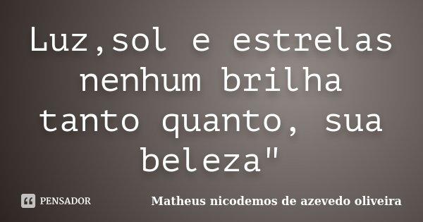 """Luz,sol e estrelas nenhum brilha tanto quanto, sua beleza""""... Frase de Matheus nicodemos de azevedo oliveira."""