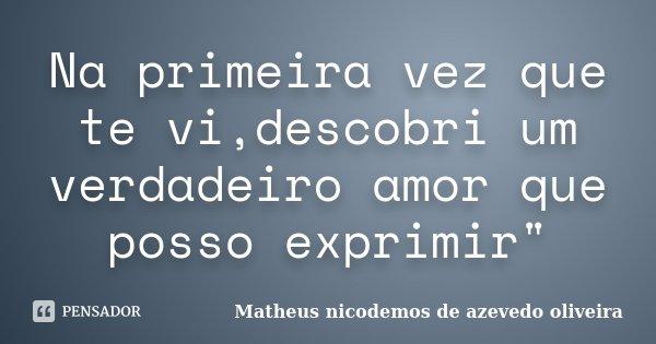"""Na primeira vez que te vi,descobri um verdadeiro amor que posso exprimir""""... Frase de Matheus nicodemos de azevedo oliveira."""