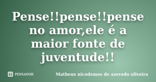 Pense!!pense!!pense no amor,ele é a maior fonte de juventude!!... Frase de Matheus nicodemos de azevedo oliveira.