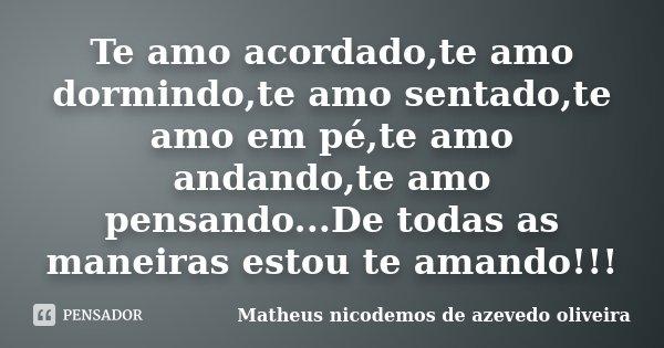 Te amo acordado,te amo dormindo,te amo sentado,te amo em pé,te amo andando,te amo pensando...De todas as maneiras estou te amando!!!... Frase de Matheus nicodemos de azevedo oliveira.