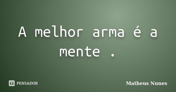 A melhor arma é a mente .... Frase de Matheus Nunes.