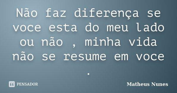 Não faz diferença se voce esta do meu lado ou não , minha vida não se resume em voce .... Frase de Matheus Nunes.