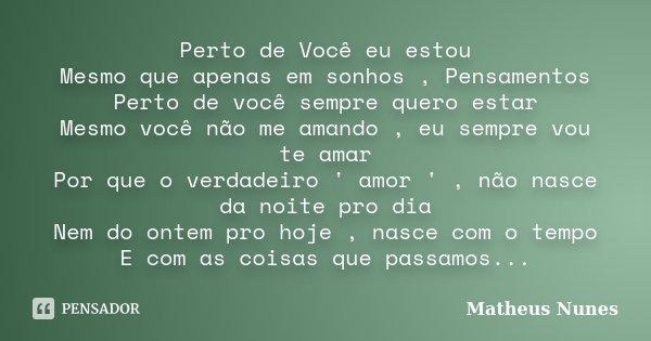 Perto de Você eu estou Mesmo que apenas em sonhos , Pensamentos Perto de você sempre quero estar Mesmo você não me amando , eu sempre vou te amar Por que o verd... Frase de Matheus Nunes.