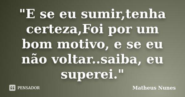 """""""E se eu sumir,tenha certeza,Foi por um bom motivo, e se eu não voltar..saiba, eu superei.""""... Frase de Matheus Nunes."""