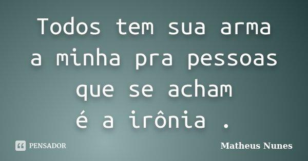 Todos tem sua arma a minha pra pessoas que se acham é a irônia .... Frase de Matheus Nunes.
