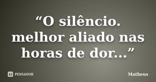 """""""O silêncio. melhor aliado nas horas de dor...""""... Frase de Matheus."""