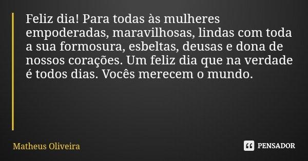 Feliz dia! Para todas às mulheres empoderadas, maravilhosas, lindas com toda a sua formosura, esbeltas, deusas e dona de nossos corações. Um feliz dia que na ve... Frase de Matheus Oliveira.