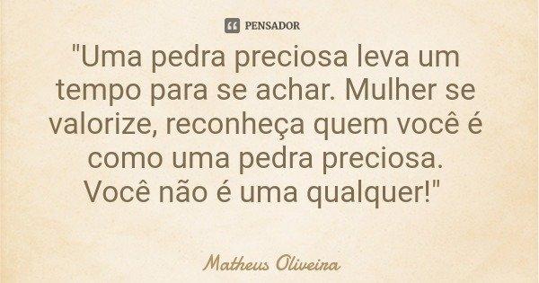 """""""Uma pedra preciosa leva um tempo para se achar. Mulher se valorize, reconheça quem você é como uma pedra preciosa. Você não é uma qualquer!""""... Frase de Matheus Oliveira."""
