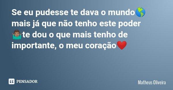 Se eu pudesse te dava o mundo🌎 mais já que não tenho este poder 🤷🏽♂te dou o que mais tenho de importante, o meu coração❤️... Frase de Matheus Oliveira.