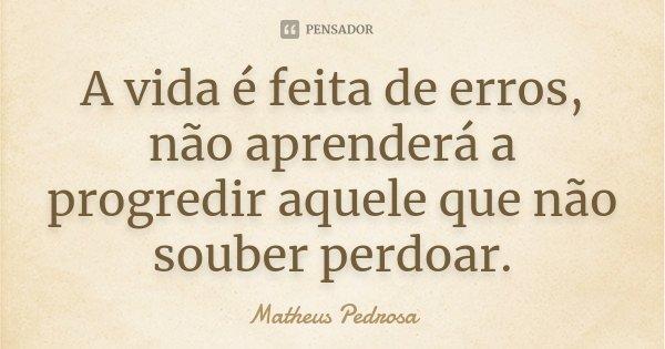 A vida é feita de erros, não aprenderá a progredir aquele que não souber perdoar.... Frase de Matheus Pedrosa.