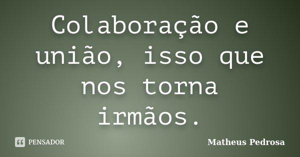 Colaboração e união, isso que nos torna irmãos.... Frase de Matheus Pedrosa.