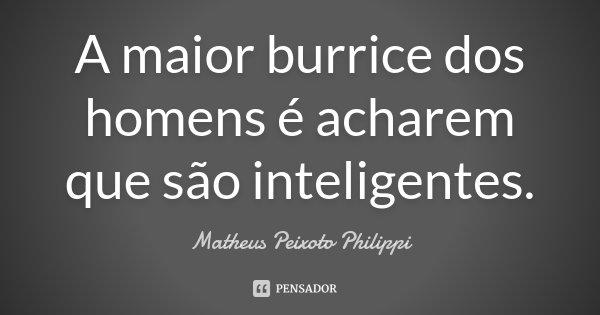 A maior burrice dos homens é acharem que são inteligentes.... Frase de Matheus Peixoto Philippi.