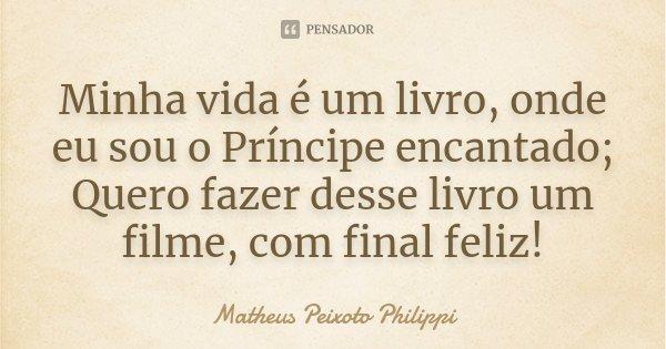 Minha vida é um livro, onde eu sou o Príncipe encantado; Quero fazer desse livro um filme, com final feliz!... Frase de Matheus Peixoto Philippi.
