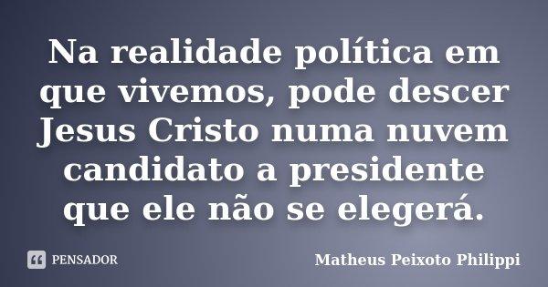 Na realidade política em que vivemos, pode descer Jesus Cristo numa nuvem candidato a presidente que ele não se elegerá.... Frase de Matheus Peixoto Philippi.