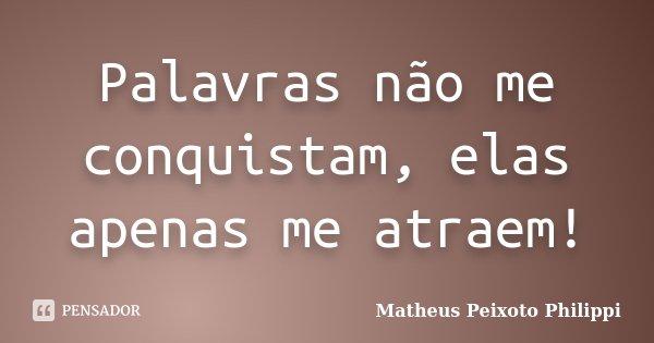 Palavras não me conquistam, elas apenas me atraem!... Frase de Matheus Peixoto Philippi.