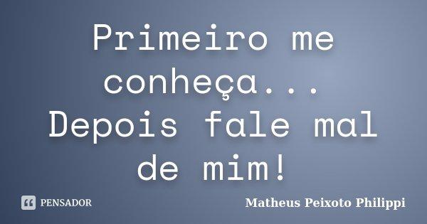 Primeiro me conheça... Depois fale mal de mim!... Frase de Matheus Peixoto Philippi.