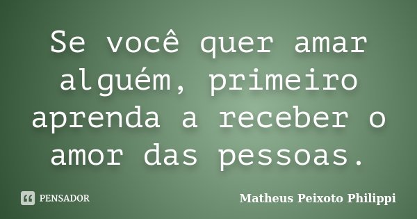 Se você quer amar alguém, primeiro aprenda a receber o amor das pessoas.... Frase de Matheus Peixoto Philippi.