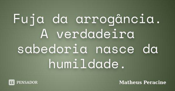 Fuja da arrogância. A verdadeira sabedoria nasce da humildade.... Frase de Matheus Peracine.