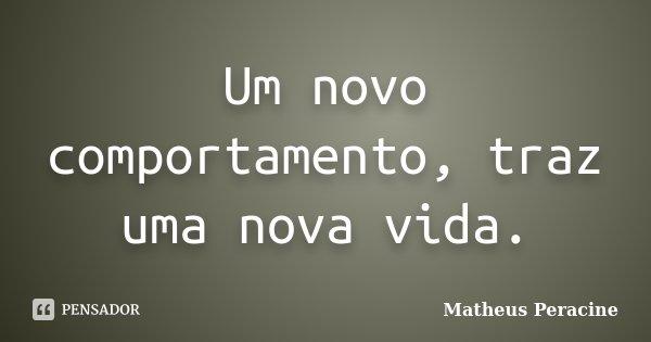 Um novo comportamento, traz uma nova vida.... Frase de Matheus Peracine.