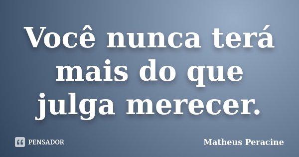 Você nunca terá mais do que julga merecer.... Frase de Matheus Peracine.