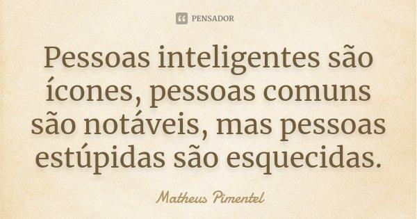 Pessoas inteligentes são ícones, pessoas comuns são notáveis, mas pessoas estúpidas são esquecidas... Frase de Matheus Pimentel.