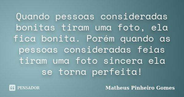 Quando pessoas consideradas bonitas tiram uma foto, ela fica bonita. Porém quando as pessoas consideradas feias tiram uma foto sincera ela se torna perfeita!... Frase de Matheus Pinheiro Gomes.